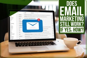 Does Email Marketing Still Work? (If Yes, How?)