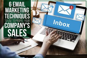 6 Email Marketing Techniques To Use To Propel Your Company's Sales