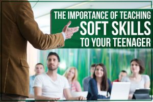 The Importance of Teaching Soft Skills To Your Teenager