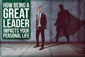 How Being A Great Leader Impacts Your Personal Life