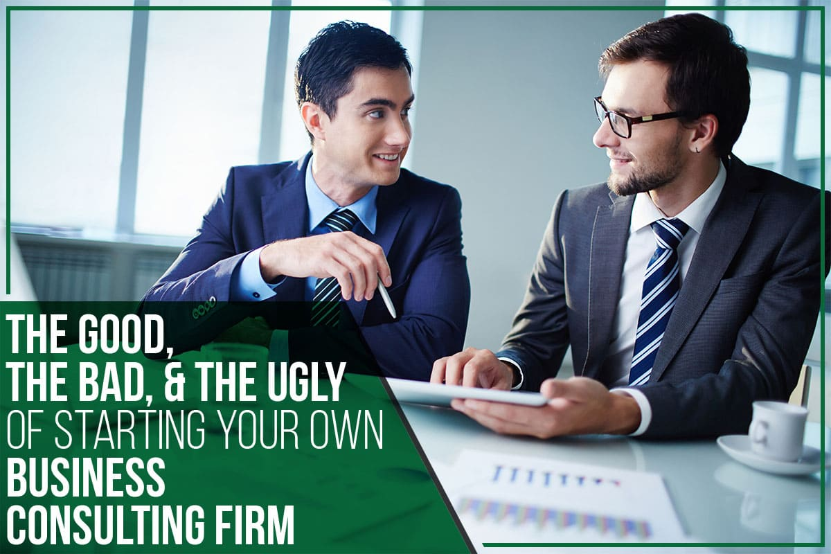 The Good, The Bad, & The Ugly Of Starting Your Own Business Consulting Firm