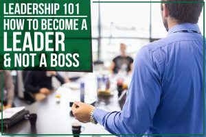 Leadership 101 – How To Become A Leader & Not A Boss