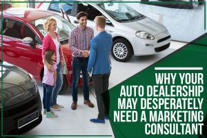 Why Your Auto Dealership May Desperately Need A Marketing Consultant