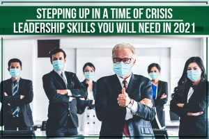 Stepping Up In A Time Of Crisis: Leadership Skills You Will Need In 2021