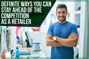 Definite Ways You Can Stay Ahead Of The Competition As A Retailer